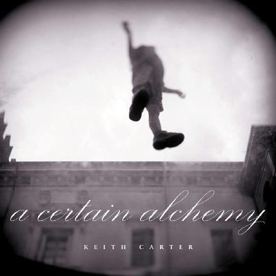 A Certain Alchemy By Carter, Keith (PHT)/ Wittliff, Bill (INT)/ Carter, Patricia (AFT)