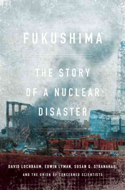 Fukushima By Lochbaum, David/ Lyman, Edwin/ Stranahan, Susan Q./ The Union of Concerned Scientists (COR)